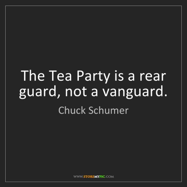 Chuck Schumer: The Tea Party is a rear guard, not a vanguard.