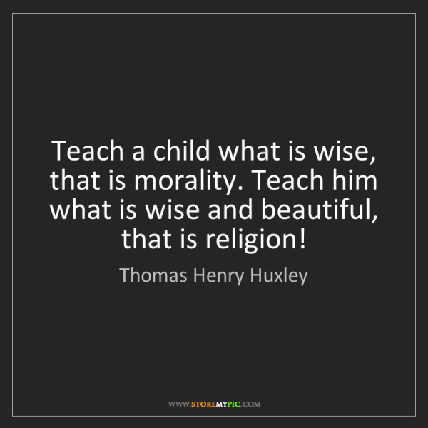 Thomas Henry Huxley: Teach a child what is wise, that is morality. Teach him...