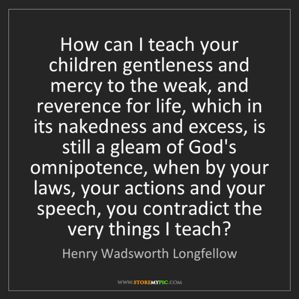 Henry Wadsworth Longfellow: How can I teach your children gentleness and mercy to...
