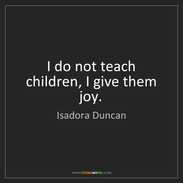 Isadora Duncan: I do not teach children, I give them joy.