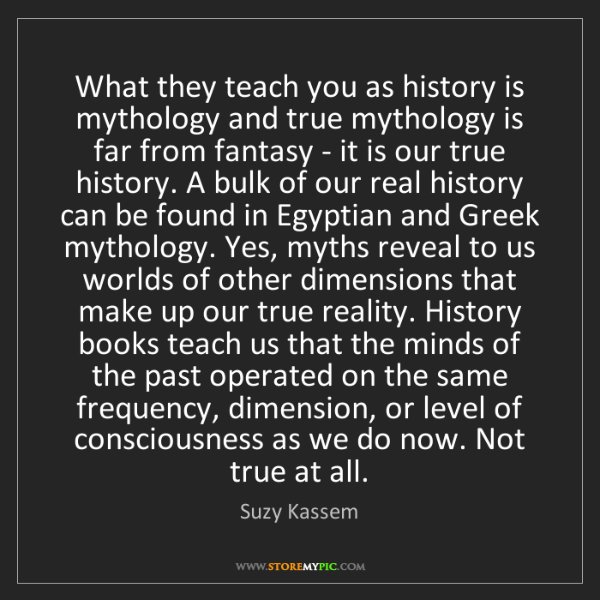 Suzy Kassem: What they teach you as history is mythology and true...