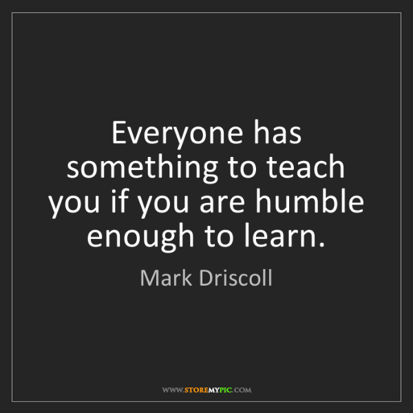 Mark Driscoll: Everyone has something to teach you if you are humble...