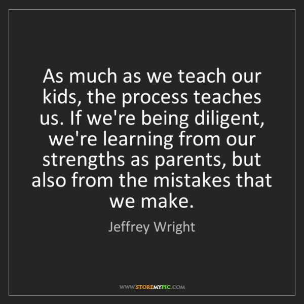 Jeffrey Wright: As much as we teach our kids, the process teaches us....