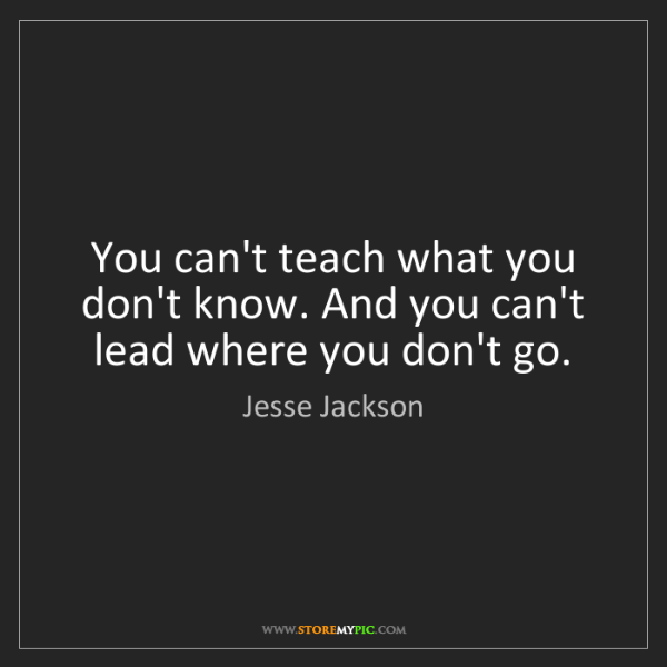 Jesse Jackson: You can't teach what you don't know. And you can't lead...