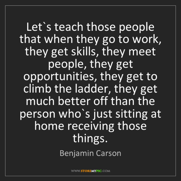 Benjamin Carson: Let`s teach those people that when they go to work, they...