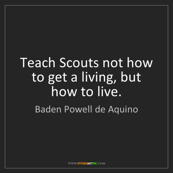 Baden Powell de Aquino: Teach Scouts not how to get a living, but how to live.