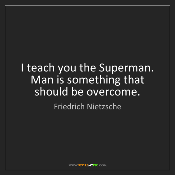 Friedrich Nietzsche: I teach you the Superman. Man is something that should...