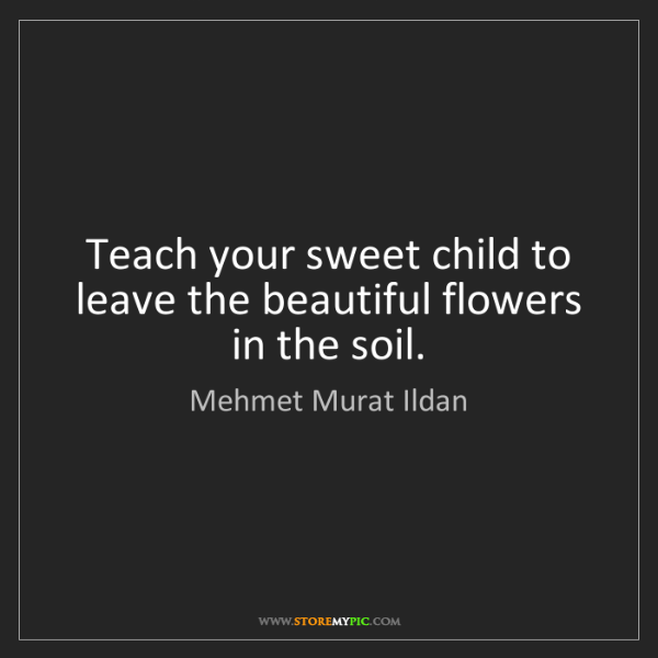 Mehmet Murat Ildan: Teach your sweet child to leave the beautiful flowers...