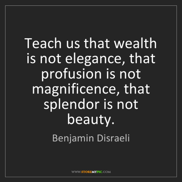 Benjamin Disraeli: Teach us that wealth is not elegance, that profusion...