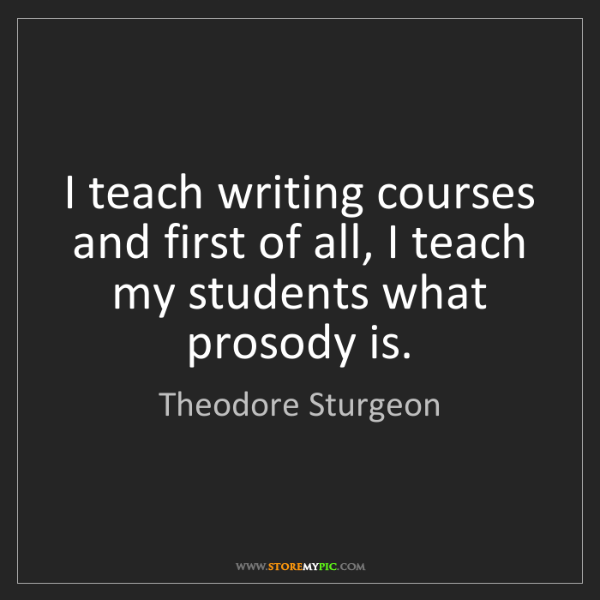 Theodore Sturgeon: I teach writing courses and first of all, I teach my...
