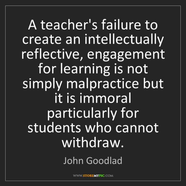 John Goodlad: A teacher's failure to create an intellectually reflective,...