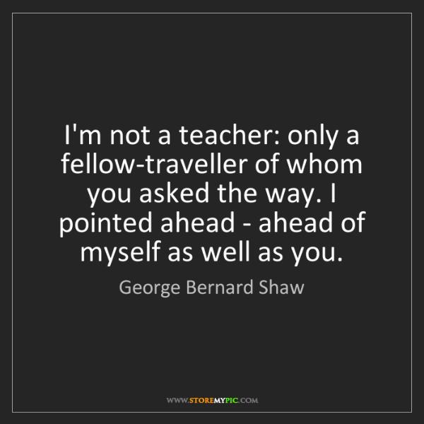 George Bernard Shaw: I'm not a teacher: only a fellow-traveller of whom you...