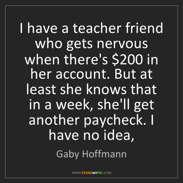 Gaby Hoffmann: I have a teacher friend who gets nervous when there's...