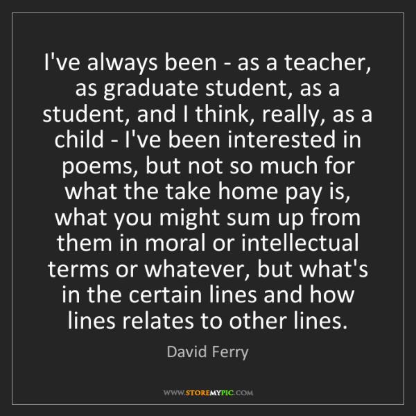 David Ferry: I've always been - as a teacher, as graduate student,...