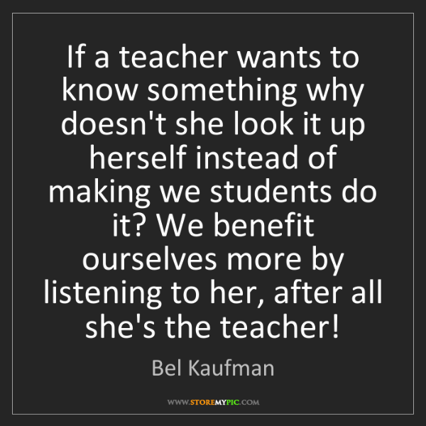 Bel Kaufman: If a teacher wants to know something why doesn't she...