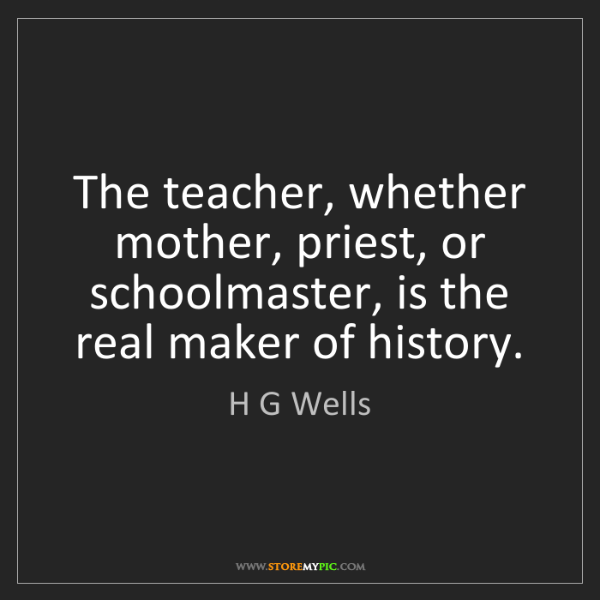 H G Wells: The teacher, whether mother, priest, or schoolmaster,...