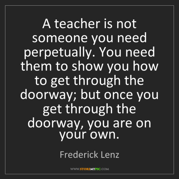 Frederick Lenz: A teacher is not someone you need perpetually. You need...