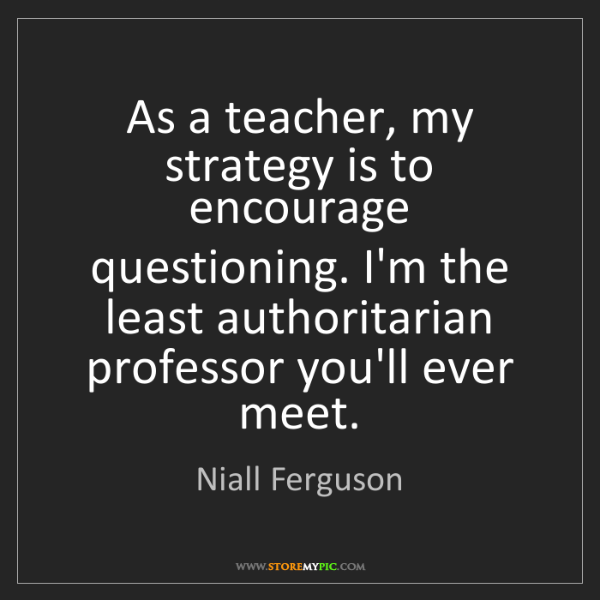 Niall Ferguson: As a teacher, my strategy is to encourage questioning....