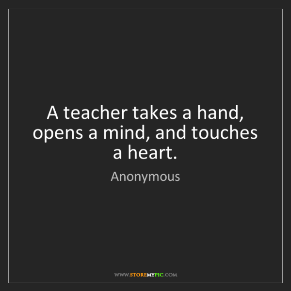 Anonymous: A teacher takes a hand, opens a mind, and touches a heart.