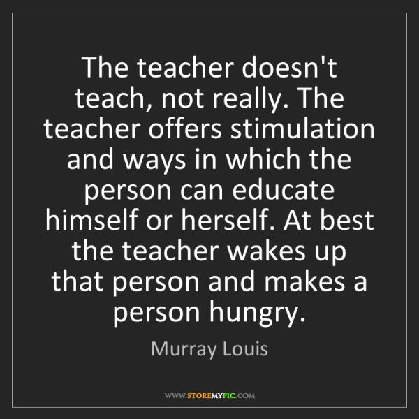 Murray Louis: The teacher doesn't teach, not really. The teacher offers...