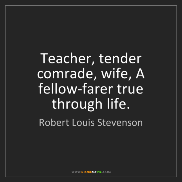 Robert Louis Stevenson: Teacher, tender comrade, wife, A fellow-farer true through...