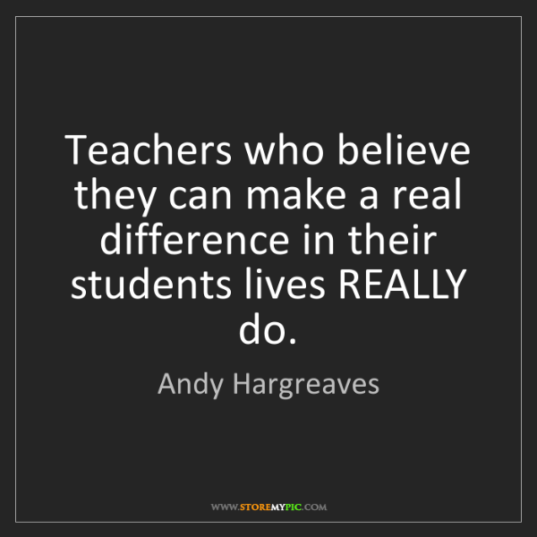 Andy Hargreaves: Teachers who believe they can make a real difference...