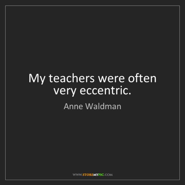 Anne Waldman: My teachers were often very eccentric.