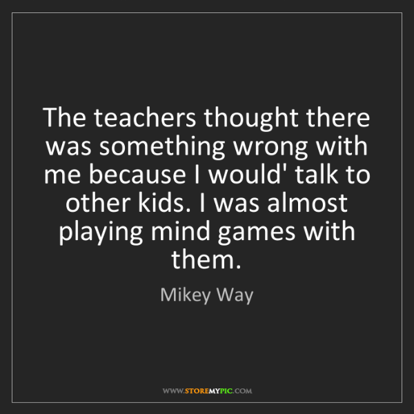 Mikey Way: The teachers thought there was something wrong with me...