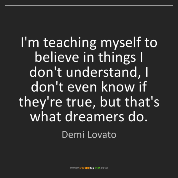 Demi Lovato: I'm teaching myself to believe in things I don't understand,...