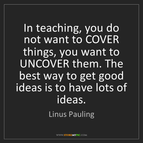 Linus Pauling: In teaching, you do not want to COVER things, you want...