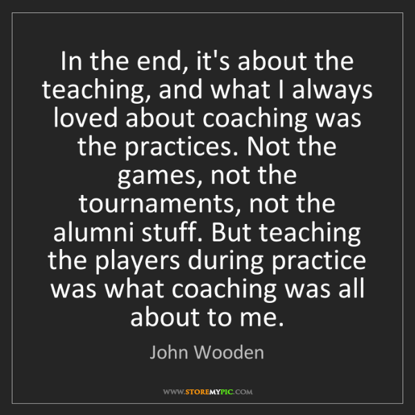 John Wooden: In the end, it's about the teaching, and what I always...