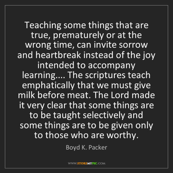 Boyd K. Packer: Teaching some things that are true, prematurely or at...