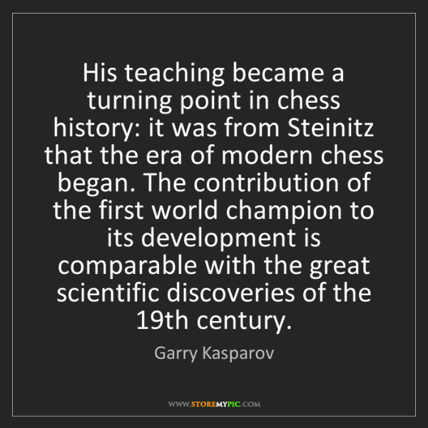 Garry Kasparov: His teaching became a turning point in chess history:...