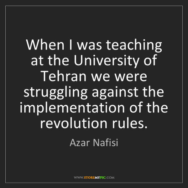 Azar Nafisi: When I was teaching at the University of Tehran we were...