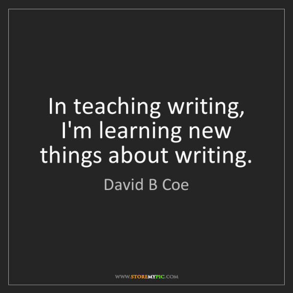 David B Coe: In teaching writing, I'm learning new things about writing.