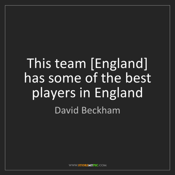 David Beckham: This team [England] has some of the best players in England