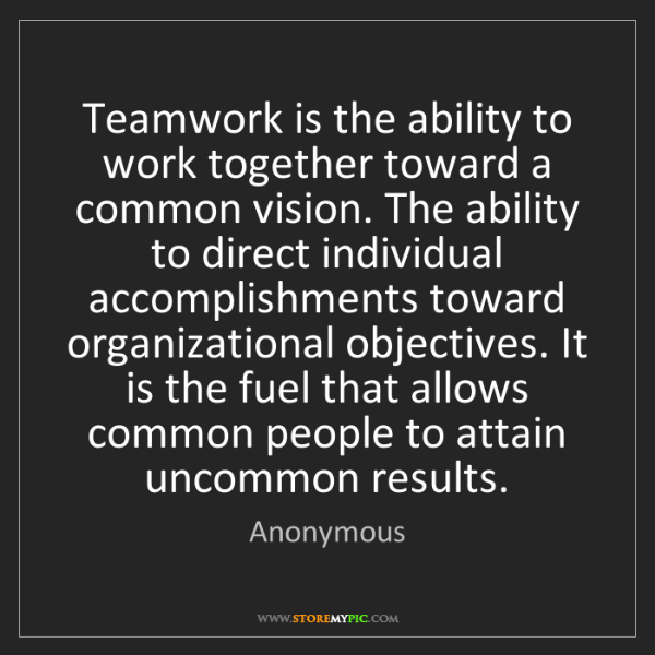 Anonymous: Teamwork is the ability to work together toward a common...
