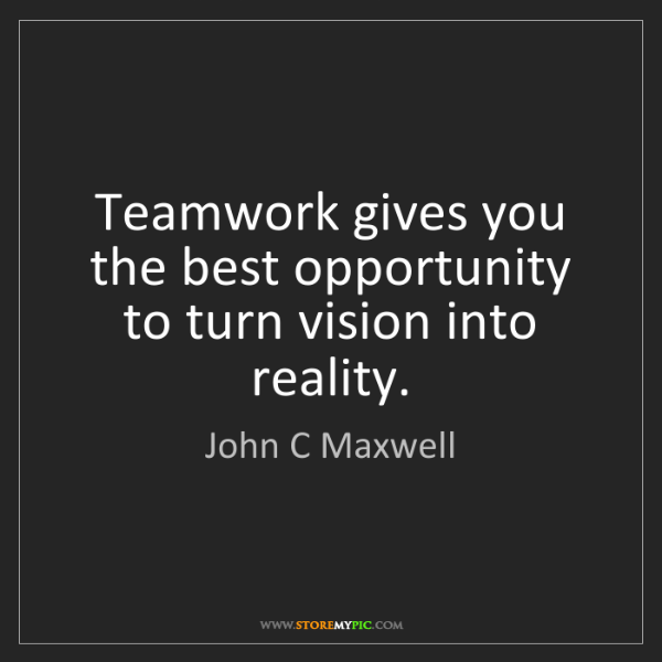 John C Maxwell: Teamwork gives you the best opportunity to turn vision...