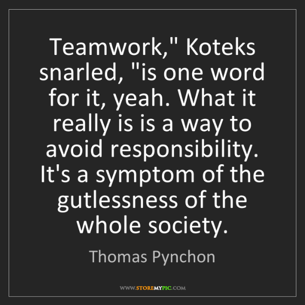 "Thomas Pynchon: Teamwork,"" Koteks snarled, ""is one word for it, yeah...."
