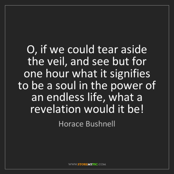 Horace Bushnell: O, if we could tear aside the veil, and see but for one...