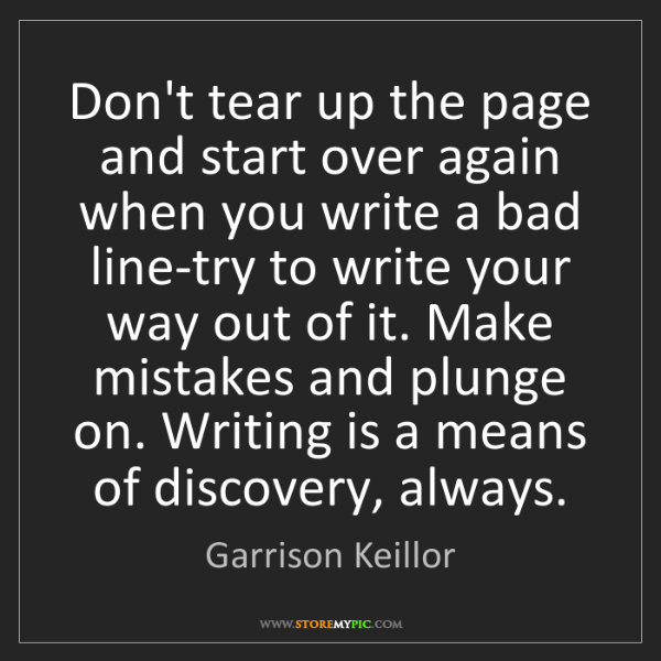 Garrison Keillor: Don't tear up the page and start over again when you...