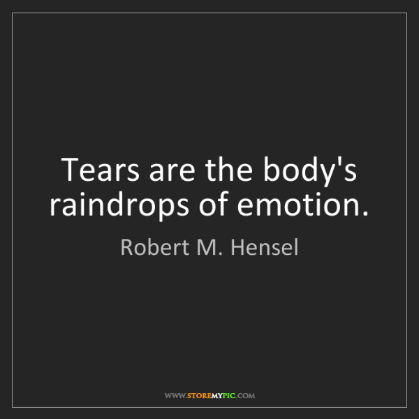 Robert M. Hensel: Tears are the body's raindrops of emotion.