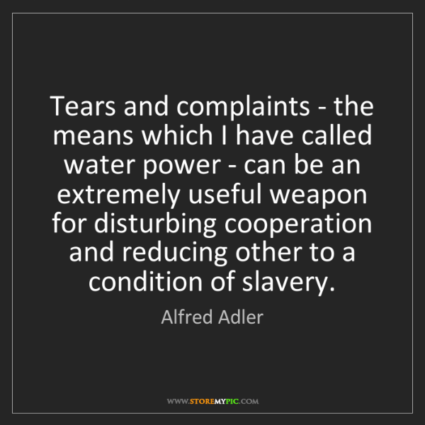 Alfred Adler: Tears and complaints - the means which I have called...