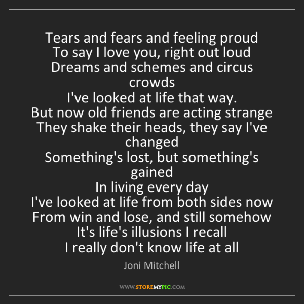 Joni Mitchell: Tears and fears and feeling proud  To say I love you,...