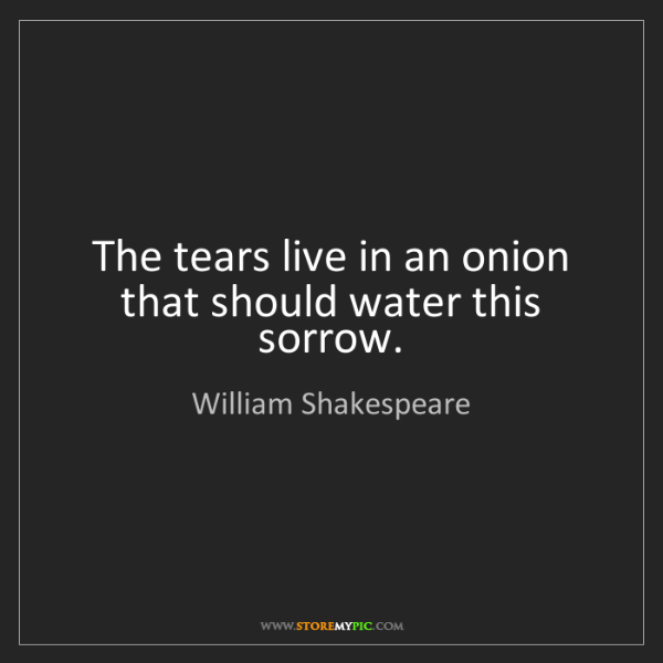 William Shakespeare: The tears live in an onion that should water this sorrow.