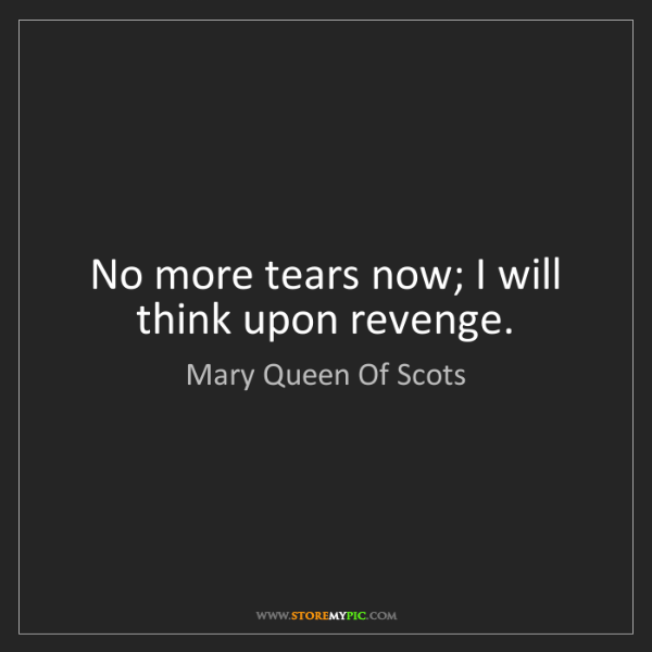 Mary Queen Of Scots: No more tears now; I will think upon revenge.