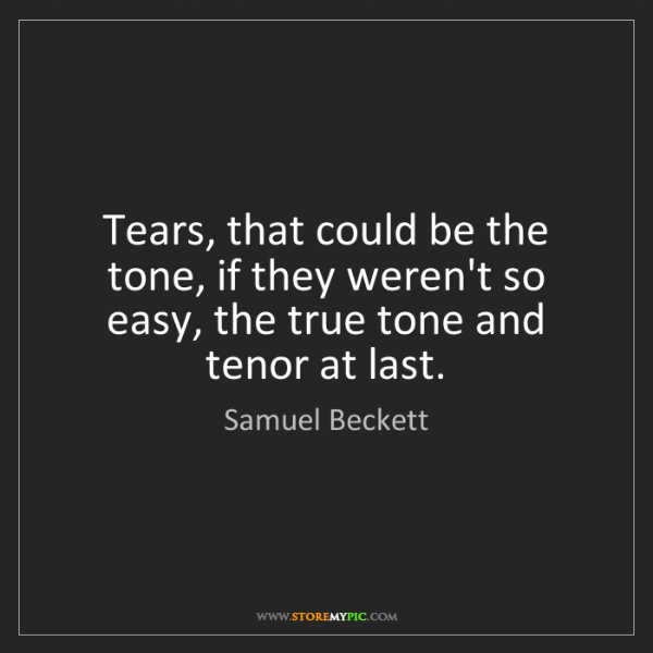 Samuel Beckett: Tears, that could be the tone, if they weren't so easy,...