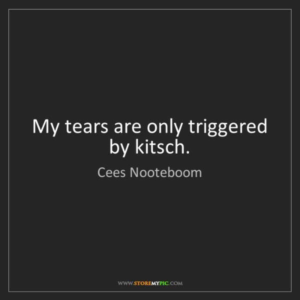 Cees Nooteboom: My tears are only triggered by kitsch.