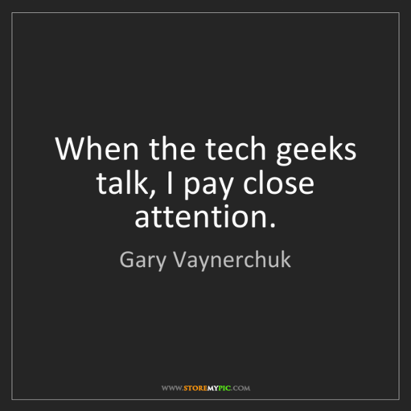 Gary Vaynerchuk: When the tech geeks talk, I pay close attention.