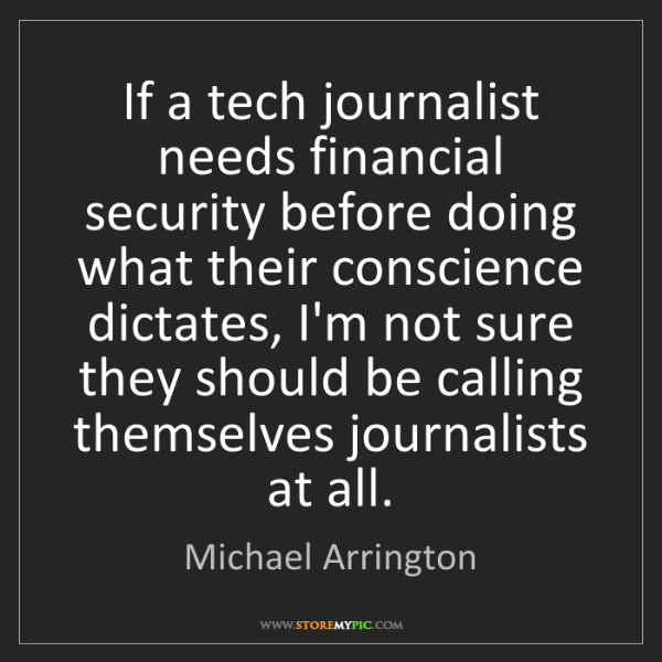 Michael Arrington: If a tech journalist needs financial security before...